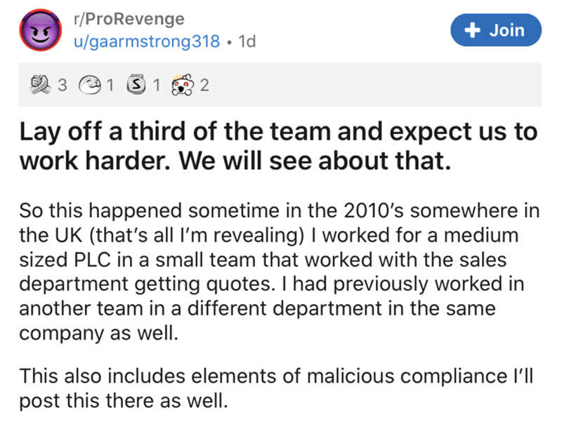 Text - r/ProRevenge + Join u/gaarmstrong318 • 1d 3 O1 S 1 2 Lay off a third of the team and expect us to work harder. We will see about that. So this happened sometime in the 2010's somewhere in the UK (that's all I'm revealing) I worked for a medium sized PLC in a small team that worked with the sales department getting quotes. I had previously worked in another team in a different department in the same company as well. This also includes elements of malicious compliance l'll post this there a