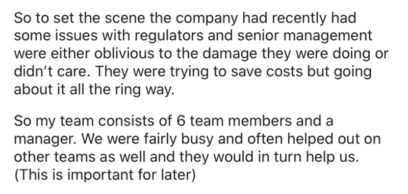 Text - So to set the scene the company had recently had some issues with regulators and senior management were either oblivious to the damage they were doing or didn't care. They were trying to save costs but going about it all the ring way. So my team consists of 6 team members and a manager. We were fairly busy and often helped out on other teams as well and they would in turn help us. (This is important for later)