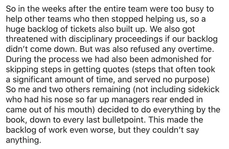 Text - So in the weeks after the entire team were too busy to help other teams who then stopped helping us, so a huge backlog of tickets also built up. We also got threatened with disciplinary proceedings if our backlog didn't come down. But was also refused any overtime. During the process we had also been admonished for skipping steps in getting quotes (steps that often took a significant amount of time, and served no purpose) So me and two others remaining (not including sidekick who had his