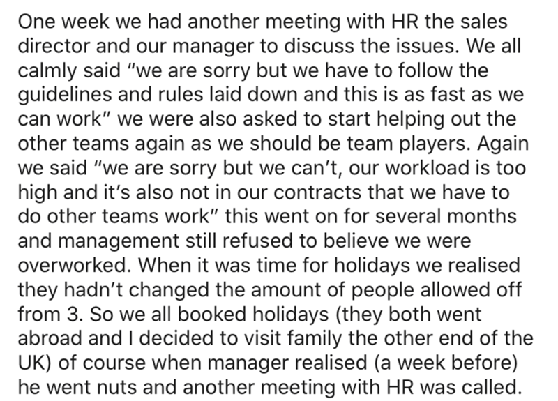 """Text - One week we had another meeting with HR the sales director and our manager to discuss the issues. We all calmly said """"we are sorry but we have to follow the guidelines and rules laid down and this is as fast as we can work"""" we were also asked to start helping out the other teams again as we should be team players. Again we said """"we are sorry but we can't, our workload is too high and it's also not in our contracts that we have to do other teams work"""" this went on for several months and ma"""