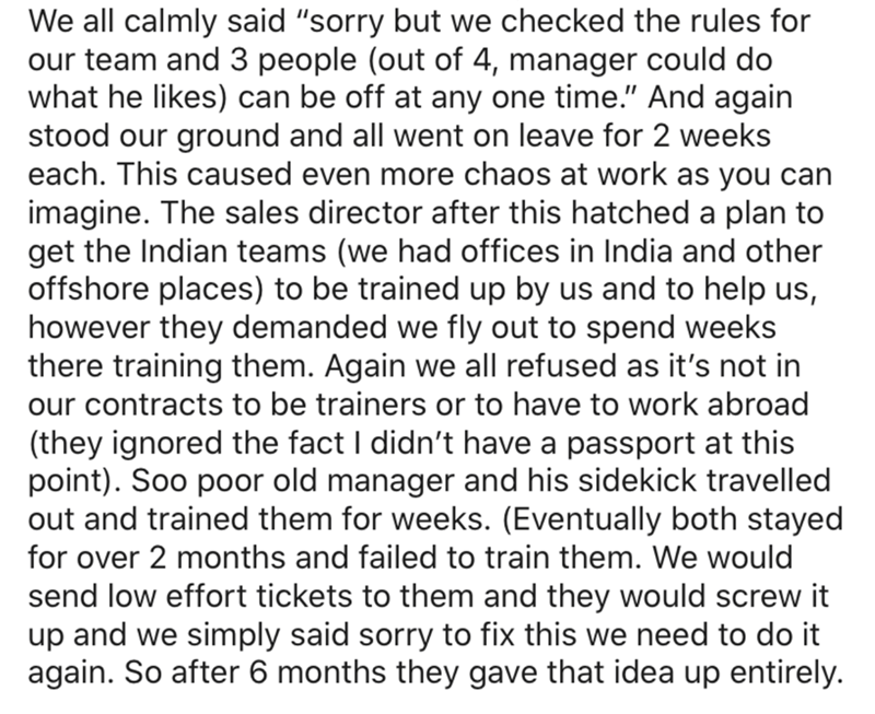 """Text - We all calmly said """"sorry but we checked the rules for our team and 3 people (out of 4, manager could do what he likes) can be off at any one time."""" And again stood our ground and all went on leave for 2 weeks each. This caused even more chaos at work as you can imagine. The sales director after this hatched a plan to get the Indian teams (we had offices in India and other offshore places) to be trained up by us and to help us, however they demanded we fly out to spend weeks there trainin"""
