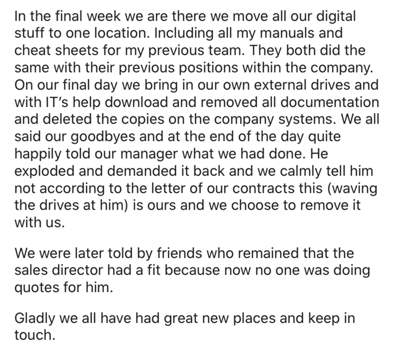 Text - In the final week we are there we move all our digital stuff to one location. Including all my manuals and cheat sheets for my previous team. They both did the same with their previous positions within the company. On our final day we bring in our own external drives and with IT's help download and removed all documentation and deleted the copies on the company systems. We all said our goodbyes and at the end of the day quite happily told our manager what we had done. He exploded and dema