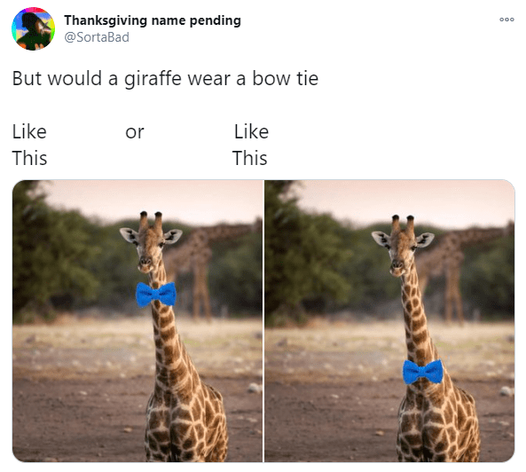 Giraffe - Thanksgiving name pending @SortaBad 000 But would a giraffe wear a bow tie Like or Like This This