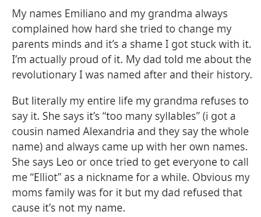 """Text - My names Emiliano and my grandma always complained how hard she tried to change my parents minds and it's a shame I got stuck with it. I'm actually proud of it. My dad told me about the revolutionary I was named after and their history. But literally my entire life my grandma refuses to say it. She says it's """"too many syllables"""" (i got a cousin named Alexandria and they say the whole name) and always came up with her own names. She says Leo or once tried to get everyone to call me """"Elliot"""