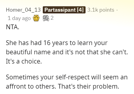 Text - Homer_04_13 Partassipant [4] 3.1k points · 1 day ago 2 NTA. She has had 16 years to learn your beautiful name and it's not that she can't. It's a choice. Sometimes your self-respect will seem an affront to others. That's their problem.