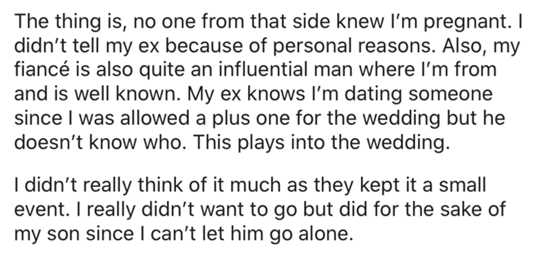 Text - The thing is, no one from that side knew l'm pregnant. I didn't tell my ex because of personal reasons. Also, my fiancé is also quite an influential man where I'm from and is well known. My ex knows l'm dating someone since I was allowed a plus one for the wedding but he doesn't know who. This plays into the wedding. I didn't really think of it much as they kept it a small event. I really didn't want to go but did for the sake of my son since I can't let him go alone.