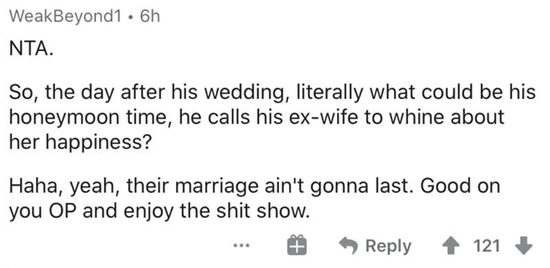 Text - WeakBeyond1 • 6h NTA. So, the day after his wedding, literally what could be his honeymoon time, he calls his ex-wife to whine about her happiness? Haha, yeah, their marriage ain't gonna last. Good on you OP and enjoy the shit show. Reply 1 121