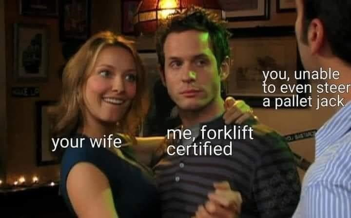 People - you, unable to even steer a pallet jack me, forklift certified your wife