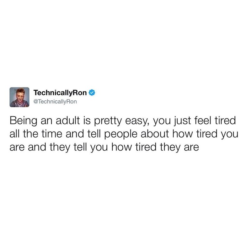 Text - TechnicallyRon @TechnicallyRon Being an adult is pretty easy, you just feel tired all the time and tell people about how tired you are and they tell you how tired they are