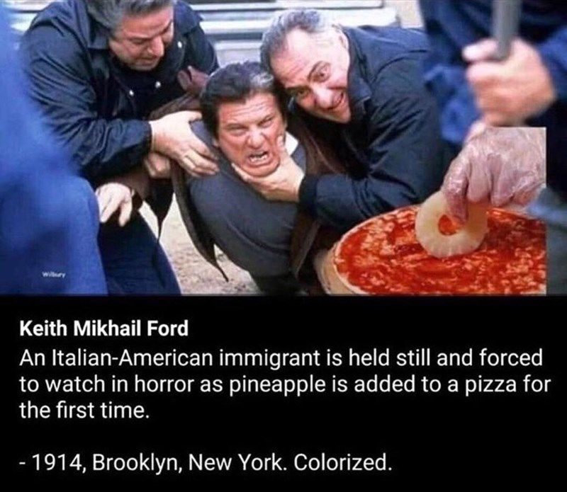 People - wiry Keith Mikhail Ford An Italian-American immigrant is held still and forced to watch in horror as pineapple is added to a pizza for the first time. - 1914, Brooklyn, New York. Colorized.