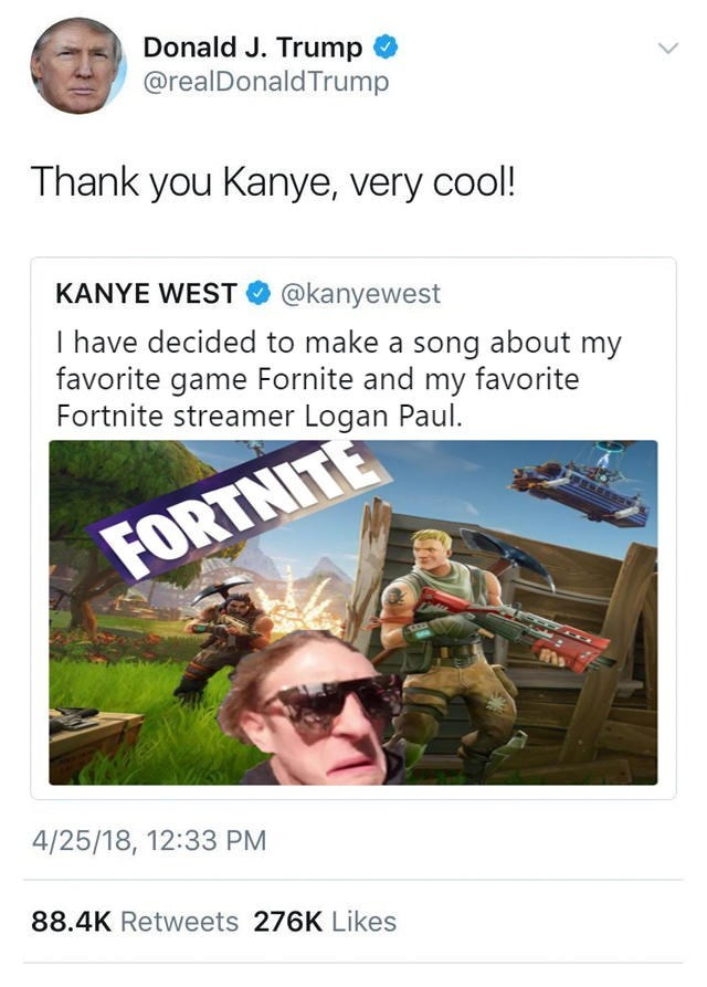 Adaptation - Donald J. Trump @realDonald Trump Thank you Kanye, very cool! KANYE WEST O @kanyewest I have decided to make a song about my favorite game Fornite and my favorite Fortnite streamer Logan Paul. FORTNITE 4/25/18, 12:33 PM 88.4K Retweets 276K Likes