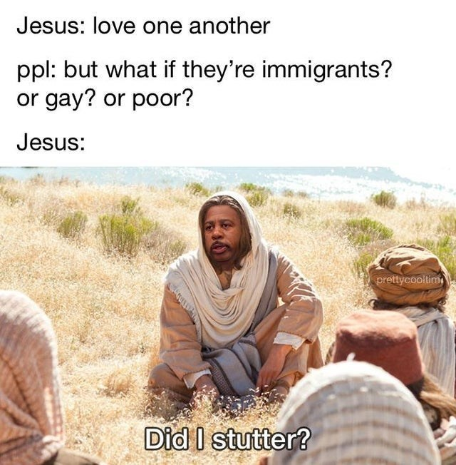 Adaptation - Jesus: love one another ppl: but what if they're immigrants? or gay? or poor? Jesus: prettycooltim Did I stutter?