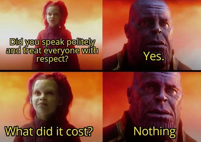 Human - Did you speak politely and treat everyöne with respect? Yes. What did it cost? Nothing