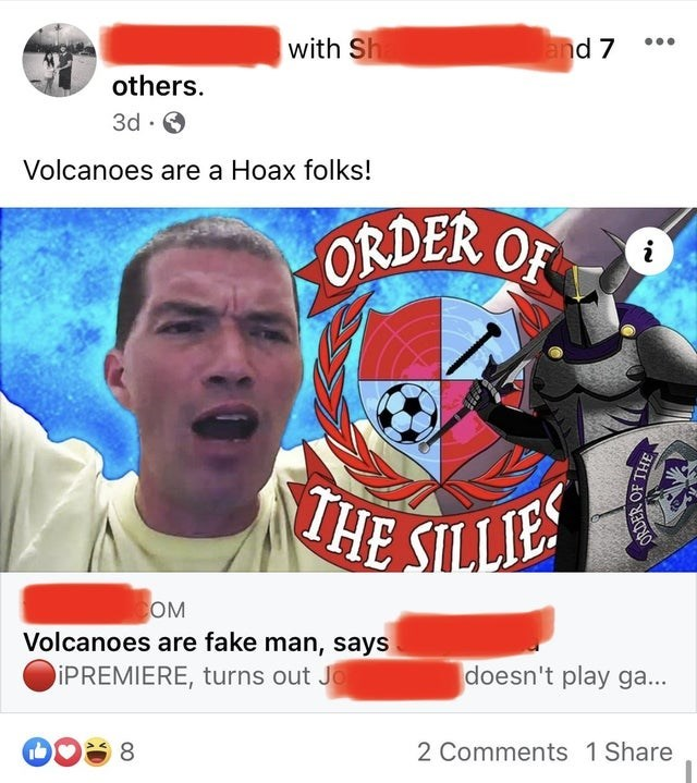 Photo caption - with Sh and 7 ... others. 3d · Volcanoes are a Hoax folks! ORDER OF THE SILLIES OM Volcanoes are fake man, says IPREMIERE, turns out J doesn't play ga... 8 2 Comments 1 Share SRDER OF THE