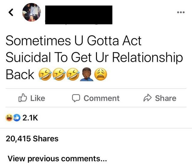 Text - ... Sometimes U Gotta Act Suicidal To Get Ur Relationship Back 999 O Like Comment A Share 2.1K 20,415 Shares View previous comments...