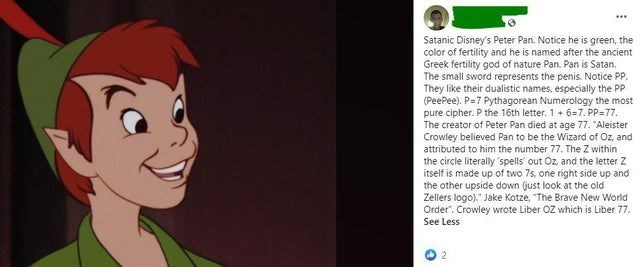 """Cartoon - ... Satanic Disney's Peter Pan. Notice he is green, the color of fertility and he is named after the ancient Greek fertility god of nature Pan. Pan is Satan. The small sword represents the penis. Notice PP. They like their dualistic names, especially the PP (PeePee). P=7 Pythagorean Numerology the most pure cipher. P the 16th letter. 1 + 6=7. PP=77. The creator of Peter Pan died at age 77. """"Aleister Crowley believed Pan to be the Wizard of Oz, and attributed to him the number 77. The Z"""