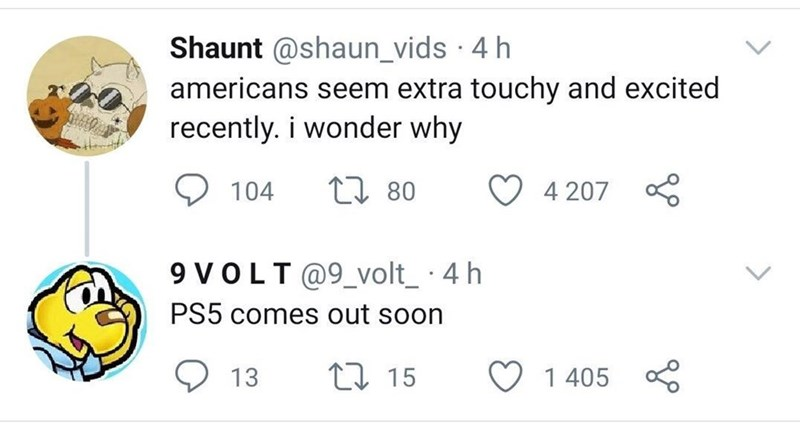 Text - Shaunt @shaun_vids · 4 h americans seem extra touchy and excited recently. i wonder why 2の 104 27 80 4 207 9 VOLT@9_volt_ 4 h PS5 comes out soon 13 27 15 1 405