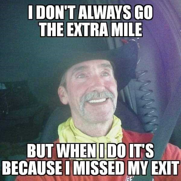 Internet meme - I DON'T ALWAYS GO THE EXTRA MILE BUT WHEN IDO IT'S BECAUSE I MISSED MY EXIT