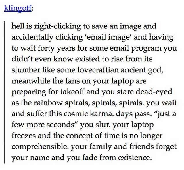 """Text - klingoff: hell is right-clicking to save an image and accidentally clicking 'email image' and having to wait forty years for some email program you didn't even know existed to rise from its slumber like some lovecraftian ancient god, meanwhile the fans on your laptop are preparing for takeoff and you stare dead-eyed as the rainbow spirals, spirals, spirals. you wait and suffer this cosmic karma. days pass. """"just a few more seconds"""" you slur. your laptop freezes and the concept of time is"""