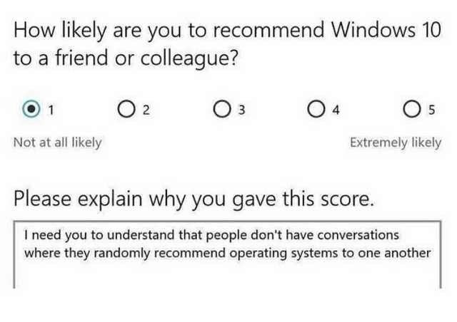 Text - How likely are you to recommend Windows 10 to a friend or colleague? O 2 O 3 O 4 O 5 1 Not at all likely Extremely likely Please explain why you gave this score. I need you to understand that people don't have conversations where they randomly recommend operating systems to one another