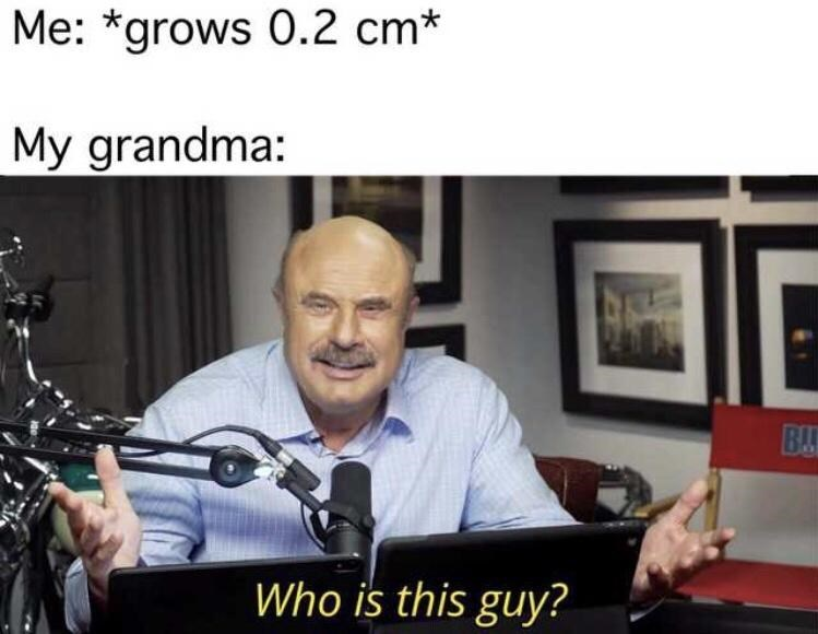 Media - Me: *grows 0.2 cm* My grandma: BA Who is this guy?