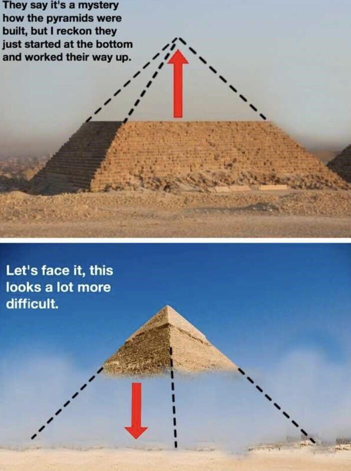 Pyramid - They say it's a mystery how the pyramids were built, but I reckon they just started at the bottom and worked their way up. Let's face it, this looks a lot more difficult.