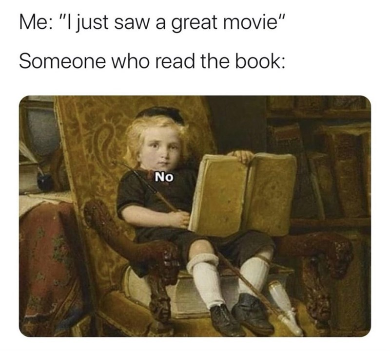 """Sitting - Me: """"I just saw a great movie"""" Someone who read the book: No"""
