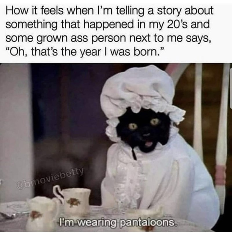 """Photo caption - How it feels when l'm telling a story about something that happened in my 20's and some grown ass person next to me says, """"Oh, that's the year I was born."""" @bmoviebetty I'm wearing pantaloons."""