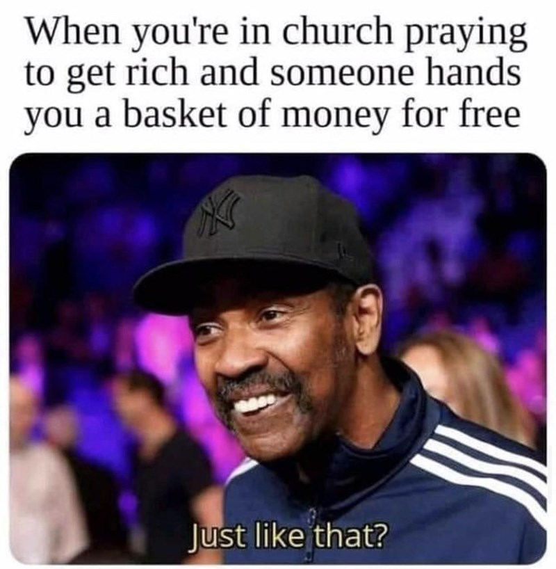 Cool - When you're in church praying to get rich and someone hands you a basket of money for free Just like that?