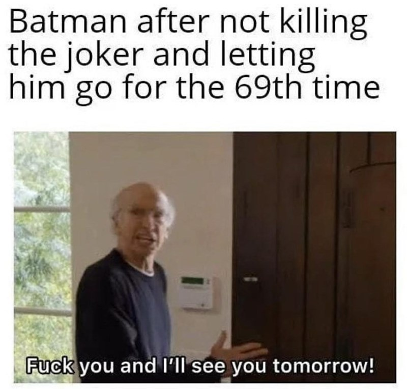 Text - Batman after not killing the joker and letting him go for the 69th time Fuck you and l'll see you tomorrow!