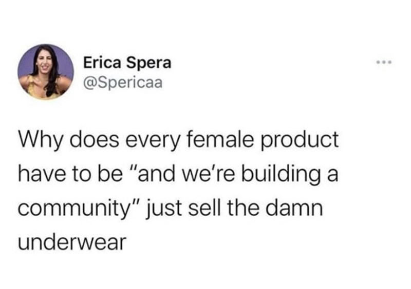 """Text - Erica Spera @Spericaa ... Why does every female product have to be """"and we're building a community"""" just sell the damn underwear"""