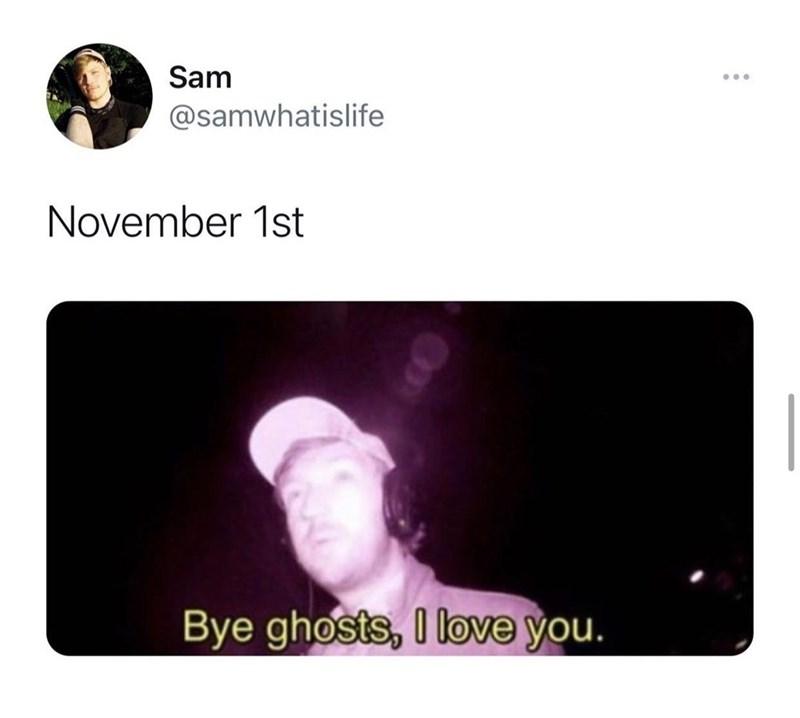 Text - Sam ... @samwhatislife November 1st Bye ghosts, I love you.