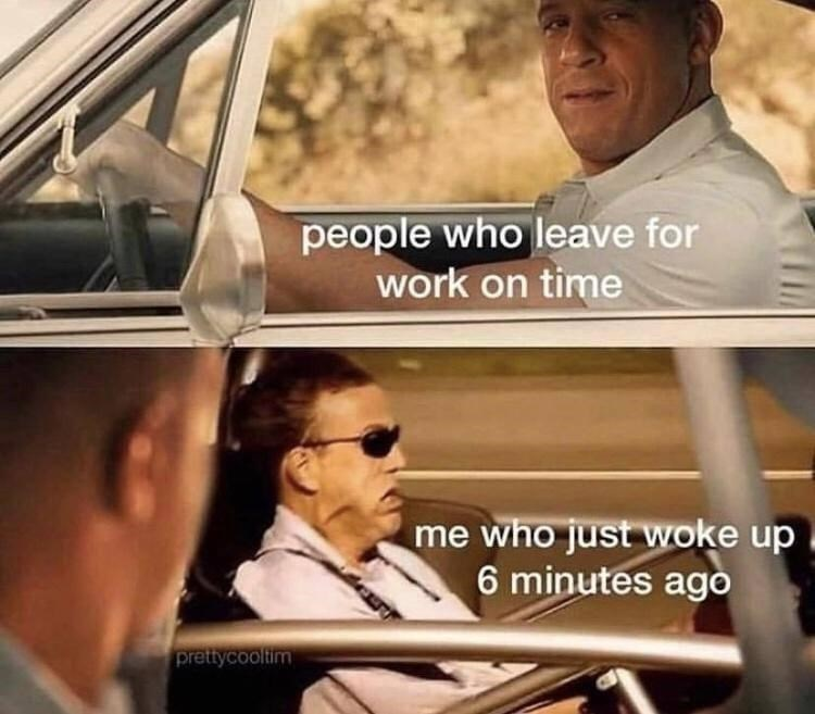 Motor vehicle - people who leave for work on time me who just woke up 6 minutes ago prettycoolitim
