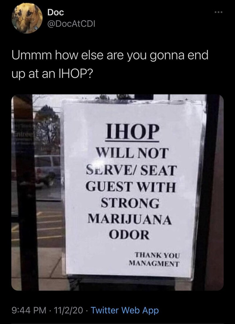 Text - Doc @DOCATCDI Ummm how else are you gonna end up at an IHOP? IHOP WILL NOT SERVE/ SEAT GUEST WITH STRONG MARIJUANA ODOR THANK YOU MANAGMENT 9:44 PM · 11/2/20 · Twitter Web App