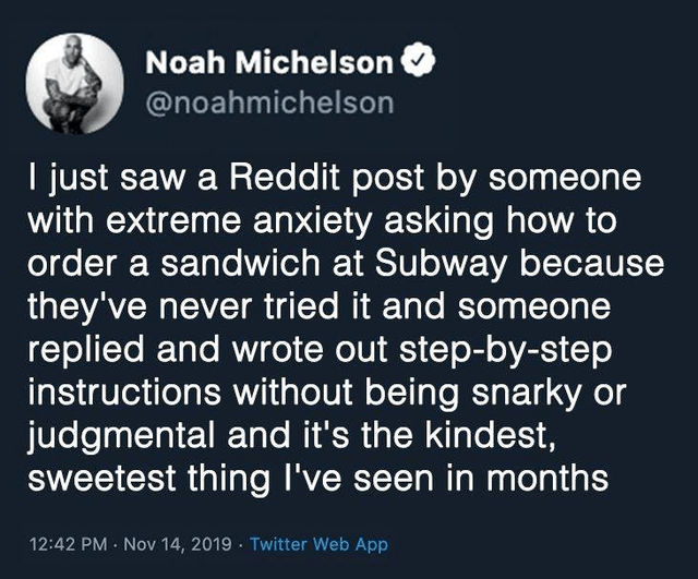 Text - Noah Michelson @noahmichelson I just saw a Reddit post by someone with extreme anxiety asking how to order a sandwich at Subway because they've never tried it and someone replied and wrote out step-by-step instructions without being snarky or judgmental and it's the kindest, sweetest thing I've seen in months 12:42 PM · Nov 14, 2019 · Twitter Web App