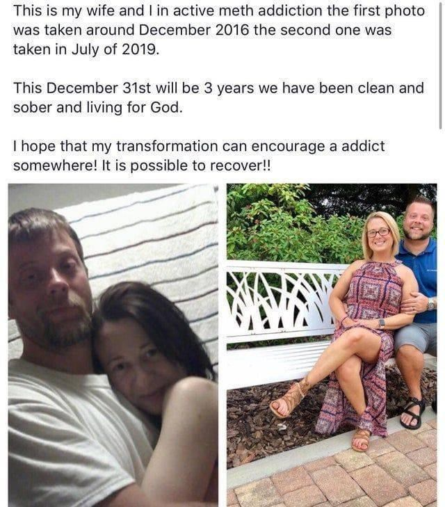 Text - This is my wife and I in active meth addiction the first photo was taken around December 2016 the second one was taken in July of 2019. This December 31st will be 3 years we have been clean and sober and living for God. I hope that my transformation can encourage a addict somewhere! It is possible to recover!!