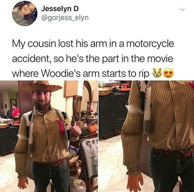 Fashion - Jesselyn D @gorjess_elyn My cousin lost his arm in a motorcycle accident, so he's the part in the movie where Woodie's arm starts to rip