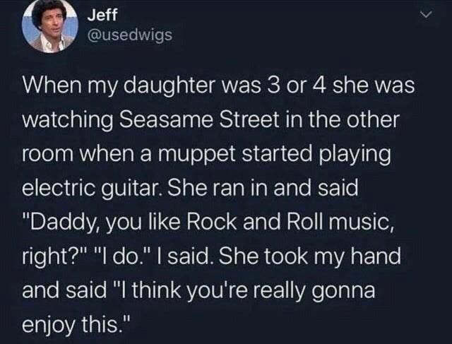 """Text - Jeff @usedwigs When my daughter was 3 or 4 she was watching Seasame Street in the other room when a muppet started playing electric guitar. She ran in and said """"Daddy, you like Rock and Roll music, right?"""" """"I do."""" I said. She took my hand and said """"I think you're really gonna enjoy this."""""""
