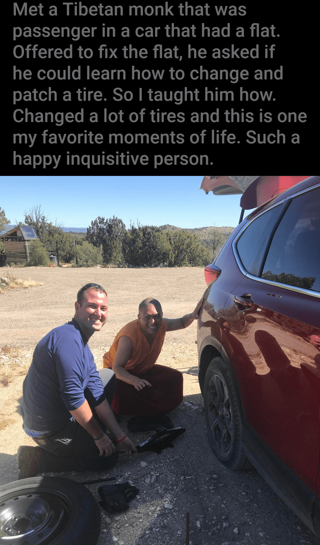 Vehicle door - Met a Tibetan monk that was passenger in a car that had a flat. Offered to fix the flat, he asked if he could learn how to change and patch a tire. So I taught him how. Changed a lot of tires and this is one my favorite moments of life. Such a happy inquisitive person.