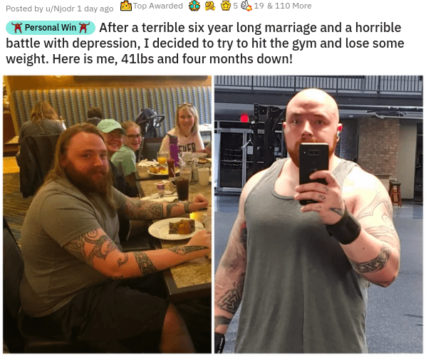 Photo caption - Posted by u/Njodr 1 day ago Top Awarded 5 19 & 110 More * Personal Win A After a terrible six year long marriage and a horrible battle with depression, I decided to try to hit the gym and lose some weight. Here is me, 41lbs and four months down! FWER