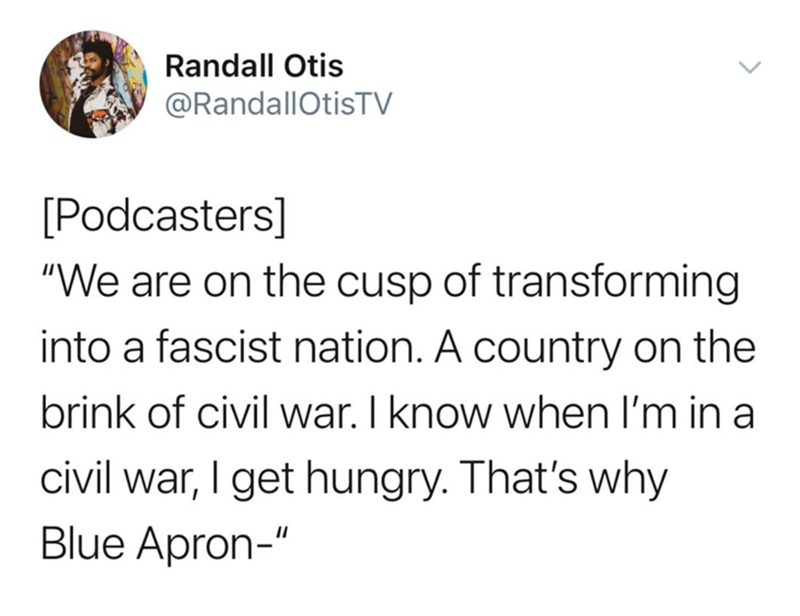 """Text - Randall Otis @RandallOtisTV [Podcasters] """"We are on the cusp of transforming into a fascist nation. A country on the brink of civil war. I know when I'm in a civil war, I get hungry. That's why Blue Apron-"""""""