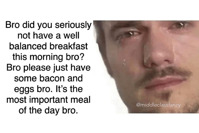 Face - Bro did you seriously not have a well balanced breakfast this morning bro? Bro please just have some bacon and eggs bro. It's the most important meal of the day bro. @middleclassfancy