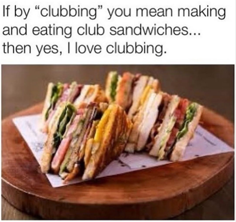 """Food - If by """"clubbing"""" you mean making and eating club sandwiches... then yes, I love clubbing."""