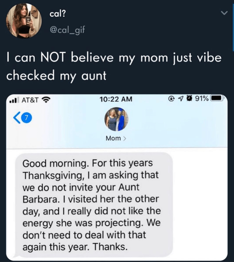 Text - cal? @cal_gif I can NOT believe my mom just vibe checked my aunt ll AT&T 10:22 AM @ 1 0 91%| Mom > Good morning. For this years Thanksgiving, I am asking that we do not invite your Aunt Barbara. I visited her the other day, and I really did not like the energy she was projecting. We don't need to deal with that again this year. Thanks.