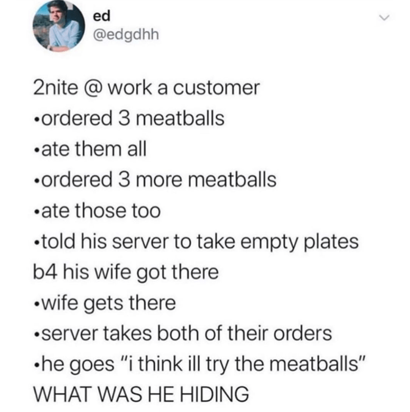 """Text - ed @edgdhh 2nite @ work a customer •ordered 3 meatballs •ate them all •ordered 3 more meatballs •ate those too •told his server to take empty plates b4 his wife got there •wife gets there •server takes both of their orders •he goes """"i think ill try the meatballs"""" WHAT WAS HE HIDING >"""