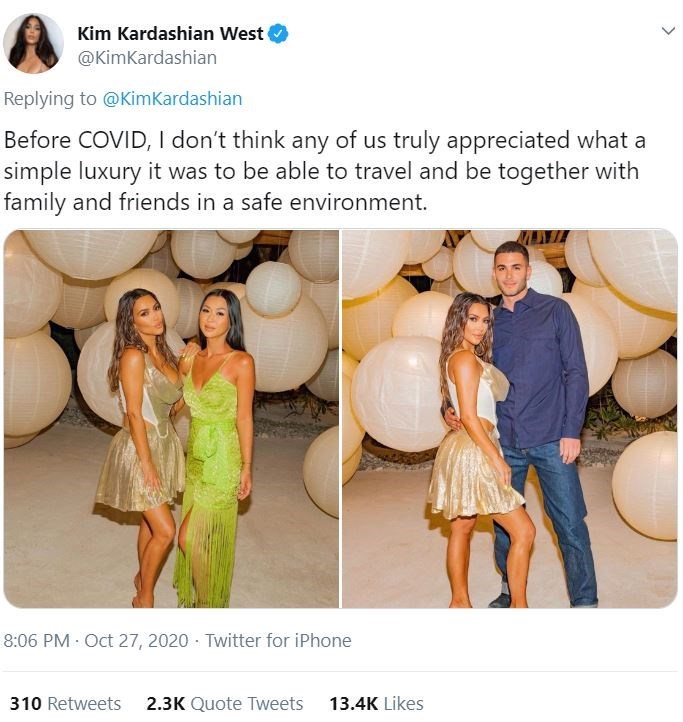 Dress - Kim Kardashian West @KimKardashian Replying to @KimKardashian Before COVID, I don't think any of us truly appreciated what a simple luxury it was to be able to travel and be together with family and friends in a safe environment. 8:06 PM · Oct 27, 2020 · Twitter for iPhone 310 Retweets 2.3K Quote Tweets 13.4K Likes >