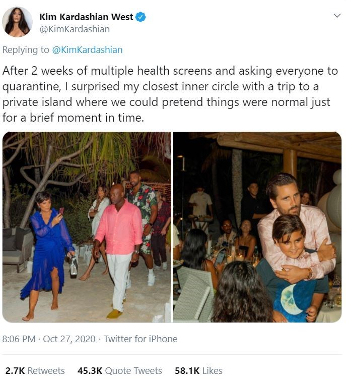 Community - Kim Kardashian West @KimKardashian Replying to @KimKardashian After 2 weeks of multiple health screens and asking everyone to quarantine, I surprised my closest inner circle with a trip to a private island where we could pretend things were normal just for a brief moment in time. 8:06 PM Oct 27, 2020 · Twitter for iPhone 2.7K Retweets 45.3K Quote Tweets 58.1K Likes >