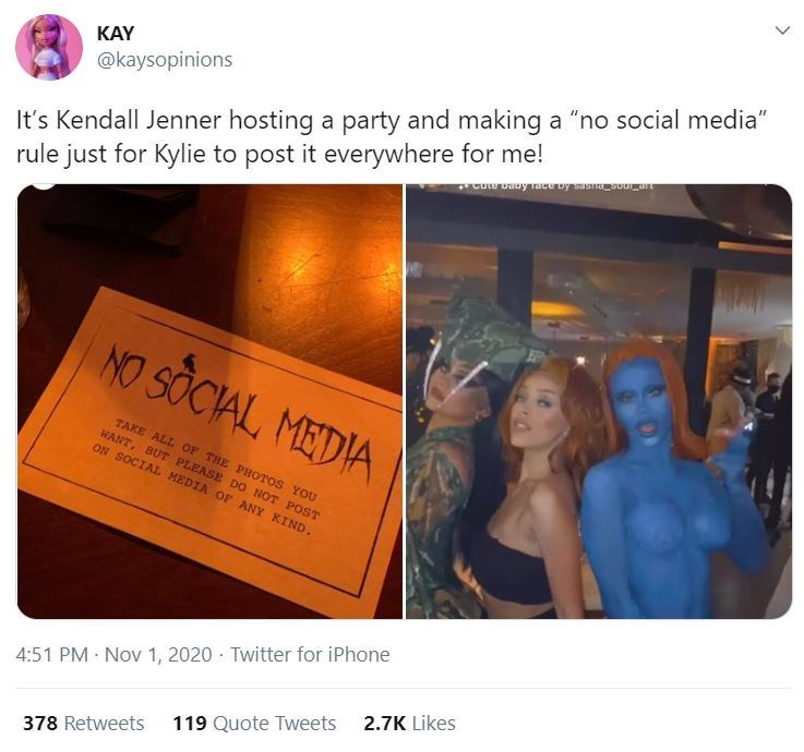 """Text - KAY It's Kendall Jenner hosting a party and making a """"no social media"""" rule just for Kylie to post it everywhere for me! @kaysopinions NO SOCIAL, MEDIA TAKE ALL OF THE PHOTOS YOU WANT, BUT PLEASE DO NOT POST ON SOCIAL MEDIA OF ANY KIND. 4:51 PM · Nov 1, 2020 · Twitter for iPhone 2.7K Likes 119 Quote Tweets 378 Retweets"""