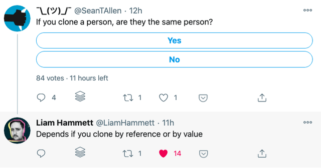 Text - L(MS @SeanTAllen · 12h If you clone a person, are they the same person? 000 Yes No 84 votes · 11 hours left 4 27 1 Liam Hammett @LiamHammett - 11h 000 Depends if you clone by reference or by value 27 1 14