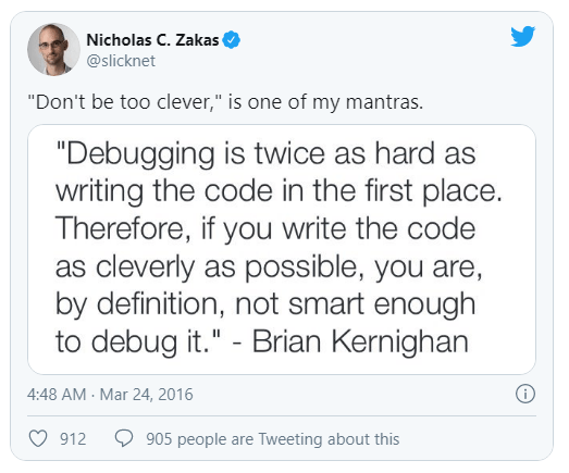 """Text - Nicholas C. Zakas @slicknet """"Don't be too clever,"""" is one of my mantras. """"Debugging is twice as hard as writing the code in the first place. Therefore, if you write the code as cleverly as possible, you are, by definition, not smart enough to debug it."""" - Brian Kernighan 4:48 AM - Mar 24, 2016 912 905 people are Tweeting about this"""